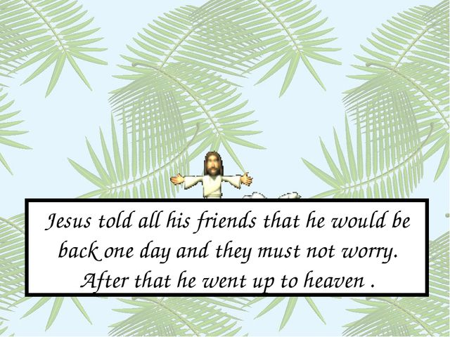 Jesus told all his friends that he would be back one day and they must not wo...