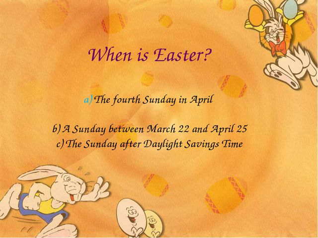 When is Easter? a) The fourth Sunday in April b) A Sunday between March 22 an...
