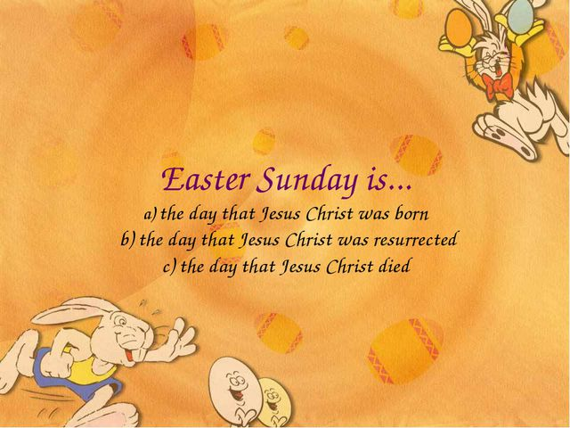 Easter Sunday is... a) the day that Jesus Christ was born b) the day that Jes...