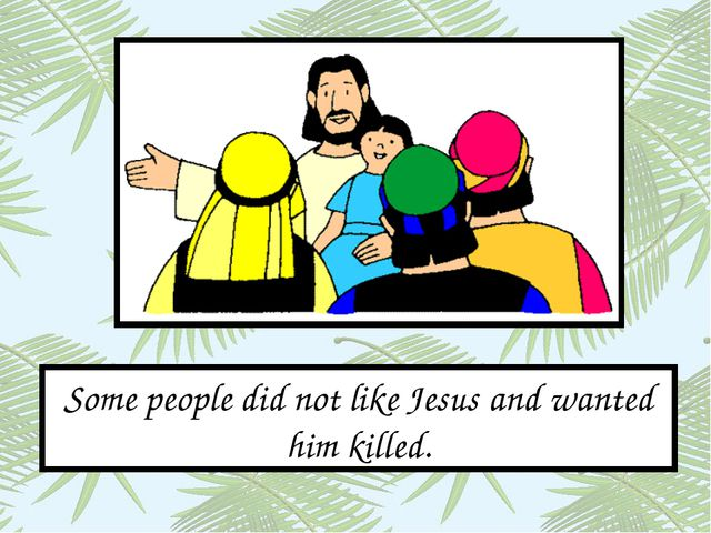 Some people did not like Jesus and wanted him killed.