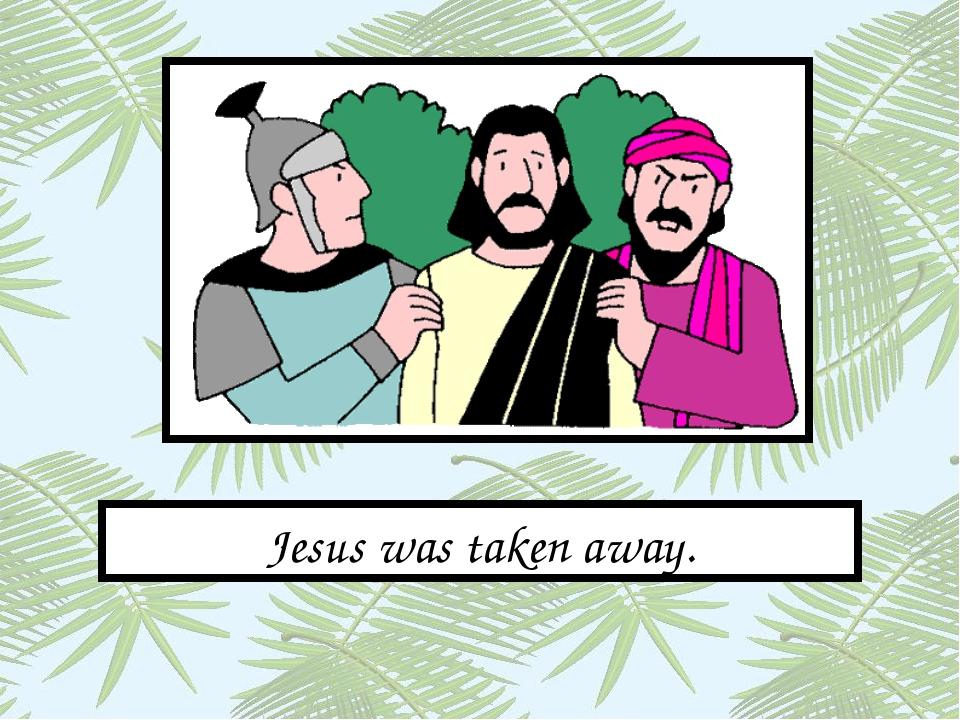 Jesus was taken away.