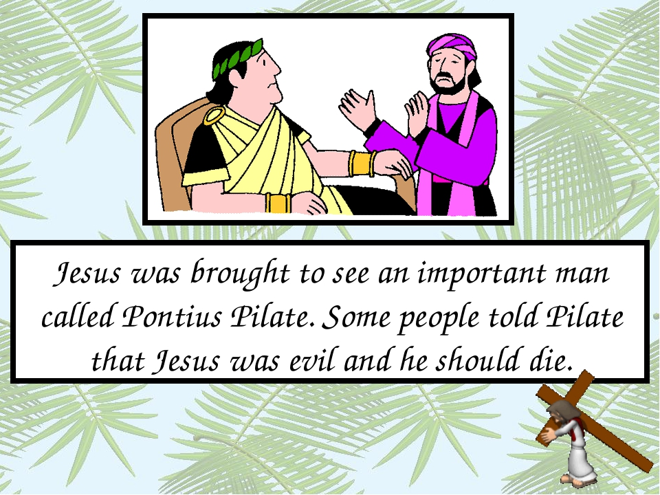 Jesus was brought to see an important man called Pontius Pilate. Some people...