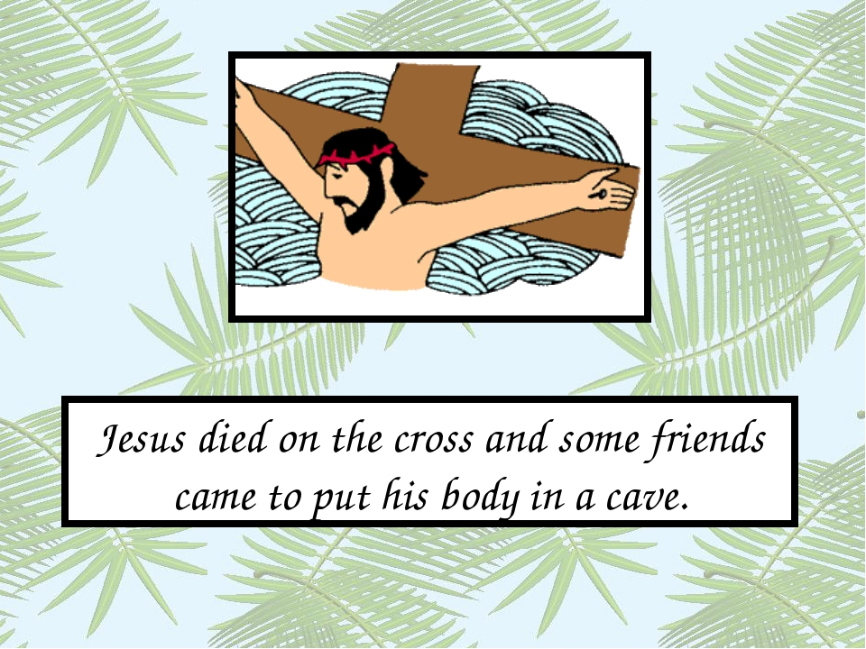 Jesus died on the cross and some friends came to put his body in a cave.