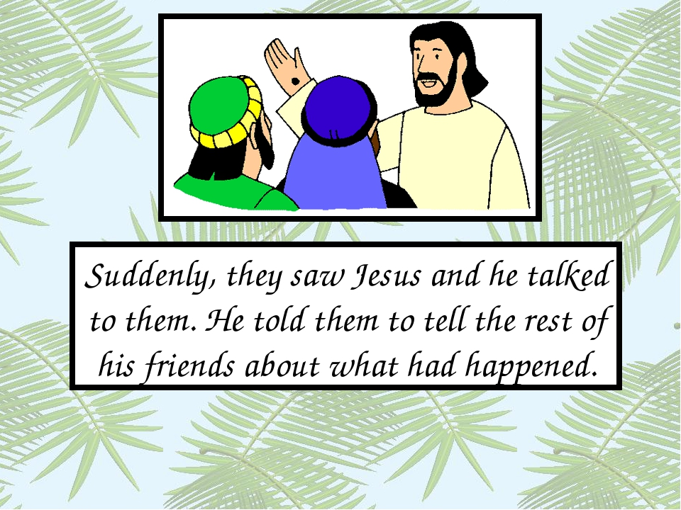 Suddenly, they saw Jesus and he talked to them. He told them to tell the rest...