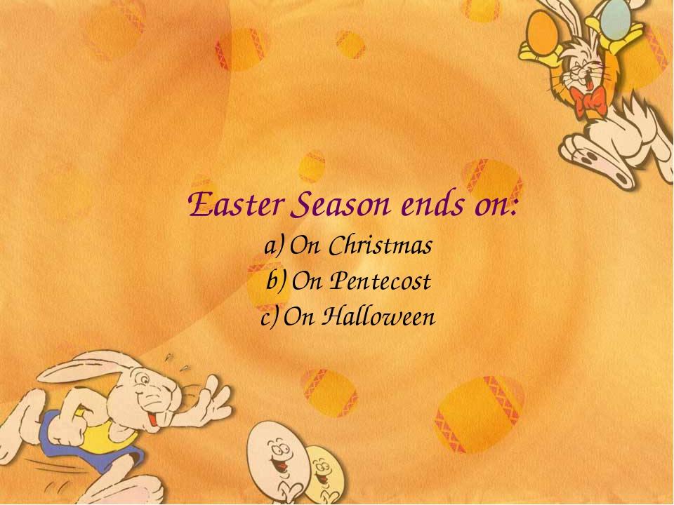 Easter Season ends on: a) On Christmas b) On Pentecost c) On Halloween