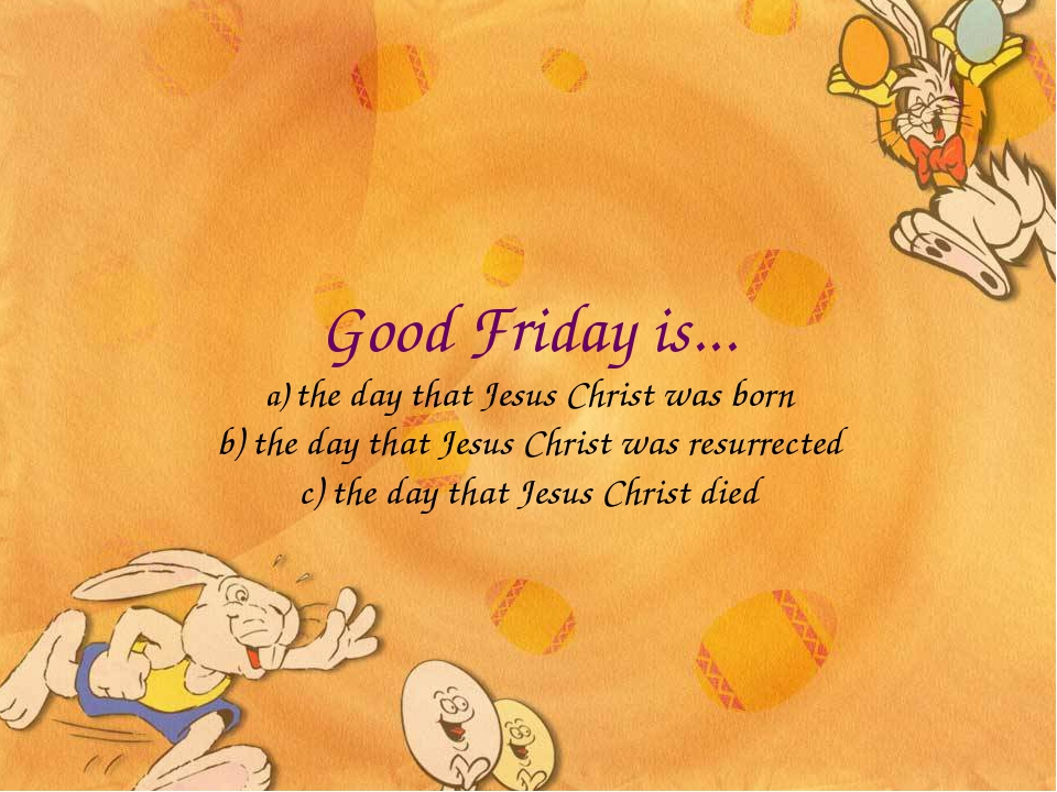 Good Friday is... a) the day that Jesus Christ was born b) the day that Jesus...
