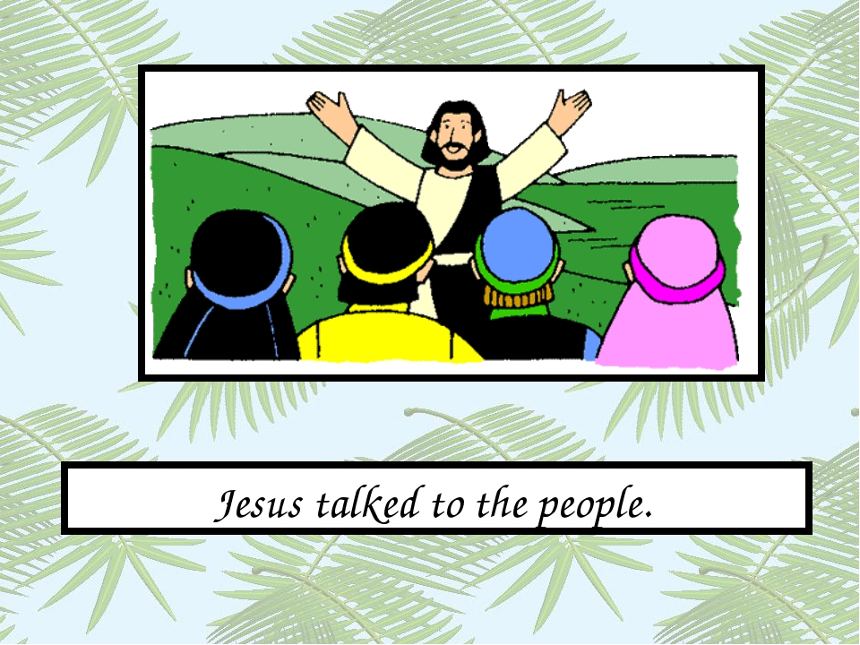 Jesus talked to the people.