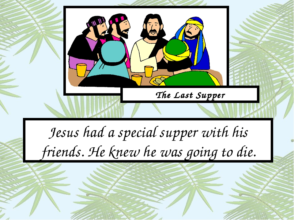 Jesus had a special supper with his friends. He knew he was going to die. The...