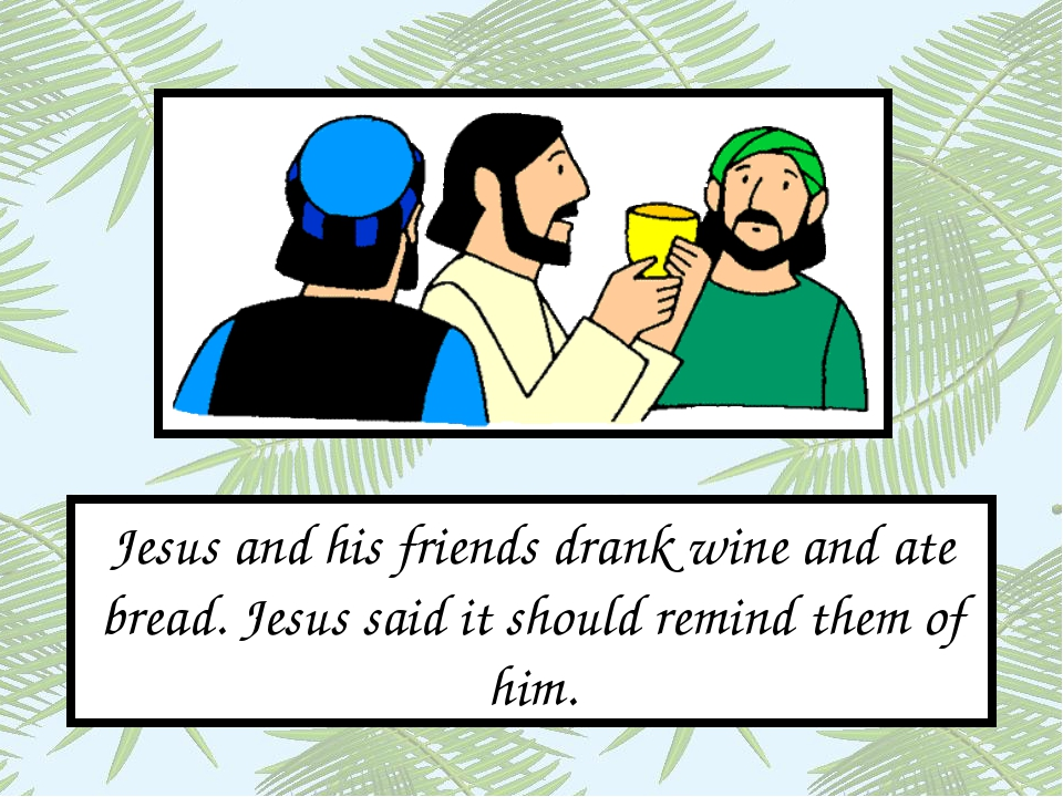 Jesus and his friends drank wine and ate bread. Jesus said it should remind t...