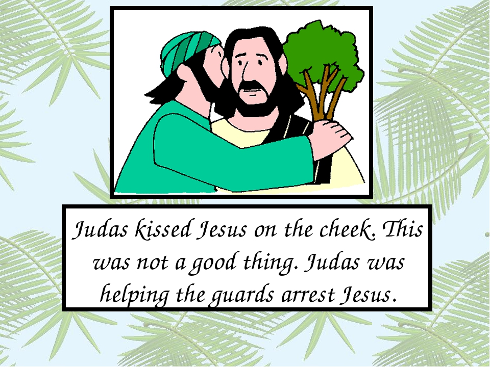 Judas kissed Jesus on the cheek. This was not a good thing. Judas was helping...