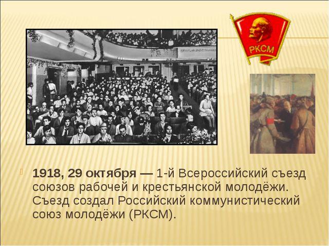 1918, 29 октября — 1-й Всероссийский съезд союзов рабочей и крестьянской моло...