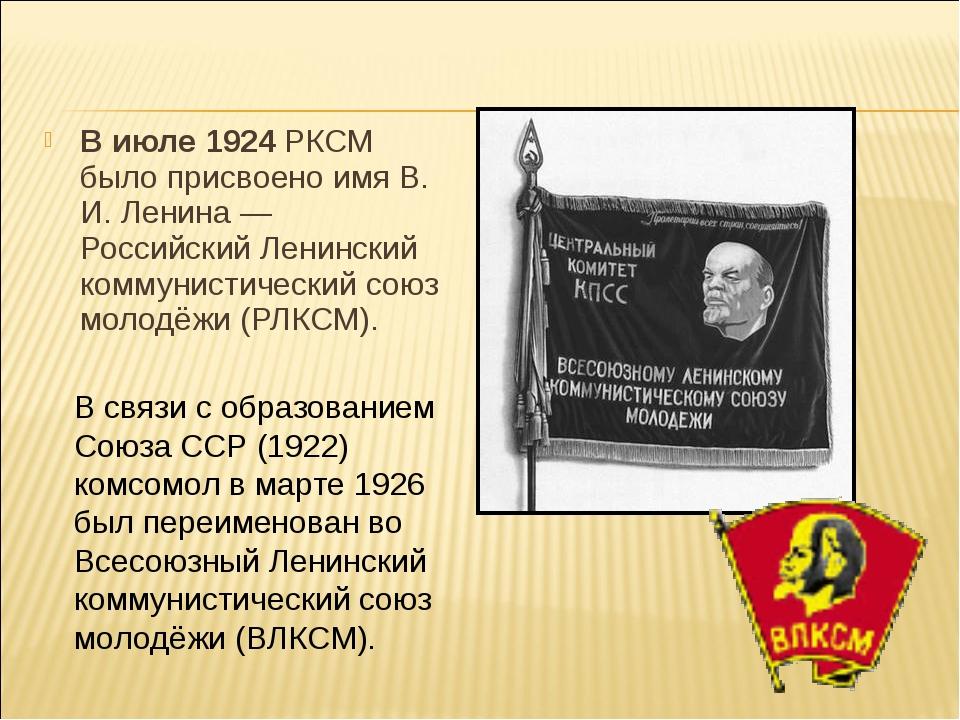 В июле 1924 РКСМ было присвоено имя В. И. Ленина — Российский Ленинский комму...