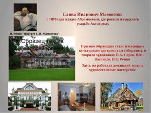 Савва Иванович Мамонтов с 1870 года владел Абрамцевым, где раньше находилась