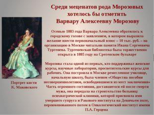 Среди меценатов рода Морозовых хотелось бы отметить Варвару Алексеевну Морозо