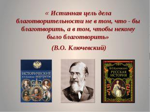 « Истинная цель дела благотворительности не в том, что - бы благотворить, а в