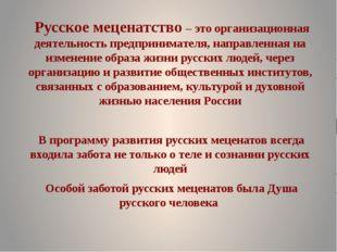 Русское меценатство – это организационная деятельность предпринимателя, напр