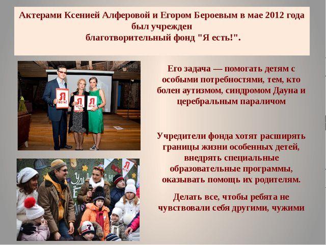 Актерами Ксенией Алферовой и Егором Бероевым в мае 2012 года был учрежден бла...