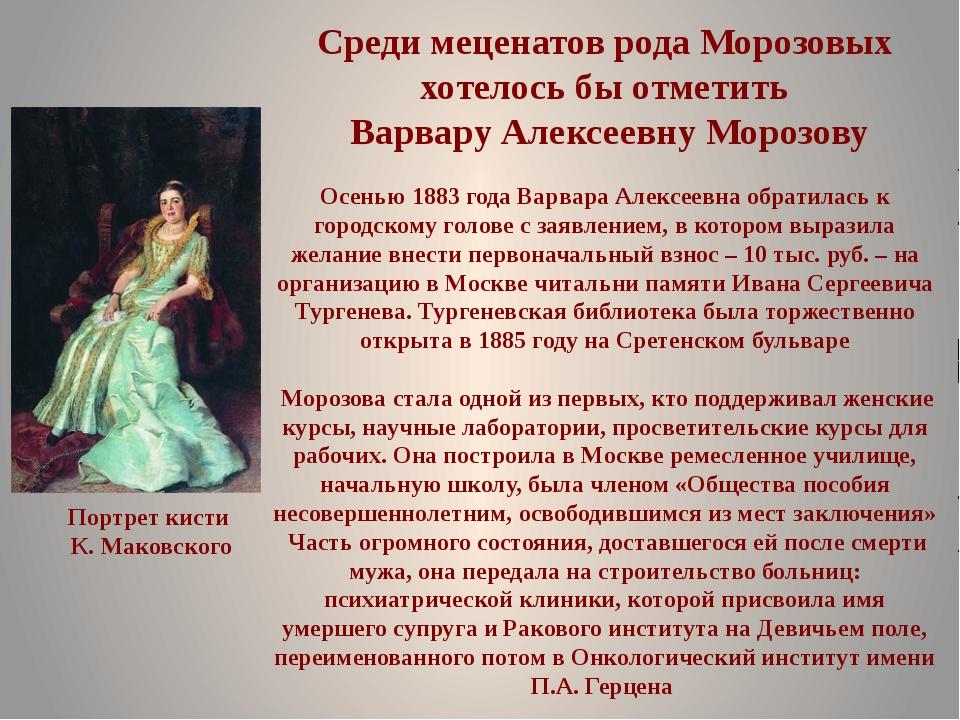 Среди меценатов рода Морозовых хотелось бы отметить Варвару Алексеевну Морозо...