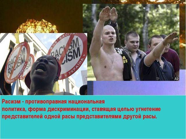 Расизм - противоправная национальная политика, форма дискриминации, ставящая...