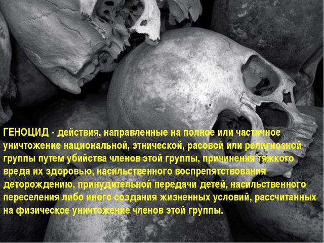 ГЕНОЦИД - действия, направленные на полное или частичное уничтожение национал...