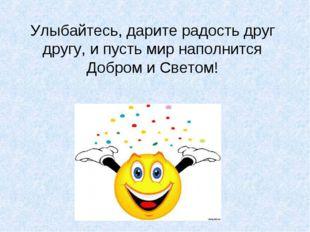 Улыбайтесь, дарите радость друг другу, и пусть мир наполнится Добром и Светом!