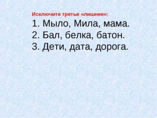 Исключите третье «лишнее»: 1. Мыло, Мила, мама. 2. Бал, белка, батон. 3. Дети