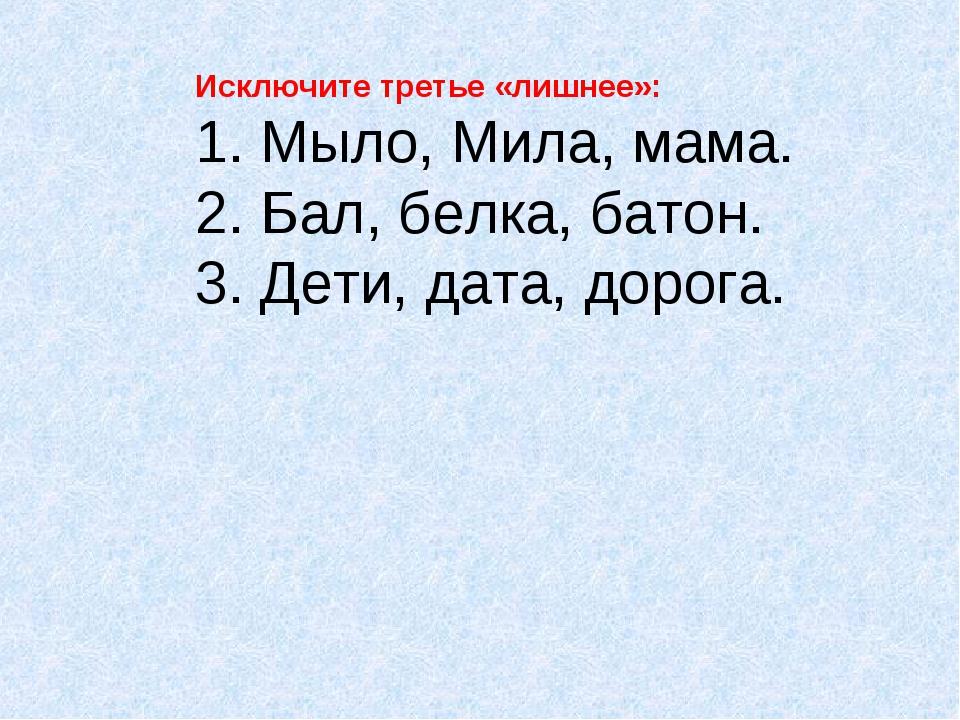 Исключите третье «лишнее»: 1. Мыло, Мила, мама. 2. Бал, белка, батон. 3. Дети...