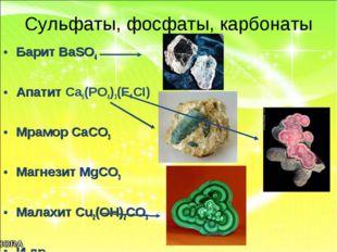 Сульфаты, фосфаты, карбонаты Барит BaSO4 Апатит Ca5(PO4)3(F,CI) Мрамор CaCO3