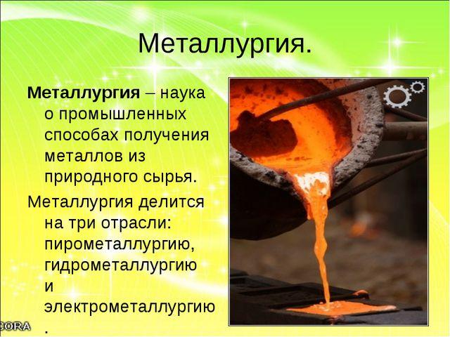 Металлургия. Металлургия – наука о промышленных способах получения металлов и...