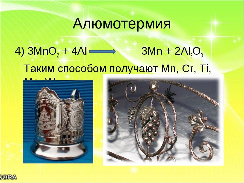 Алюмотермия 4) 3MnO2 + 4Al 3Mn + 2Al2O3 Таким способом получают Mn, Cr, Ti, M...