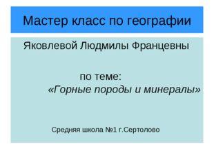 Мастер класс по географии Яковлевой Людмилы Францевны по теме: «Горные породы