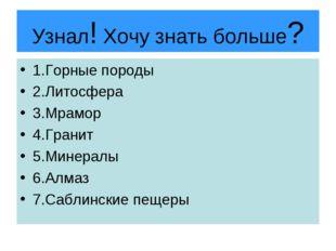 Узнал! Хочу знать больше? 1.Горные породы 2.Литосфера 3.Мрамор 4.Гранит 5.Мин