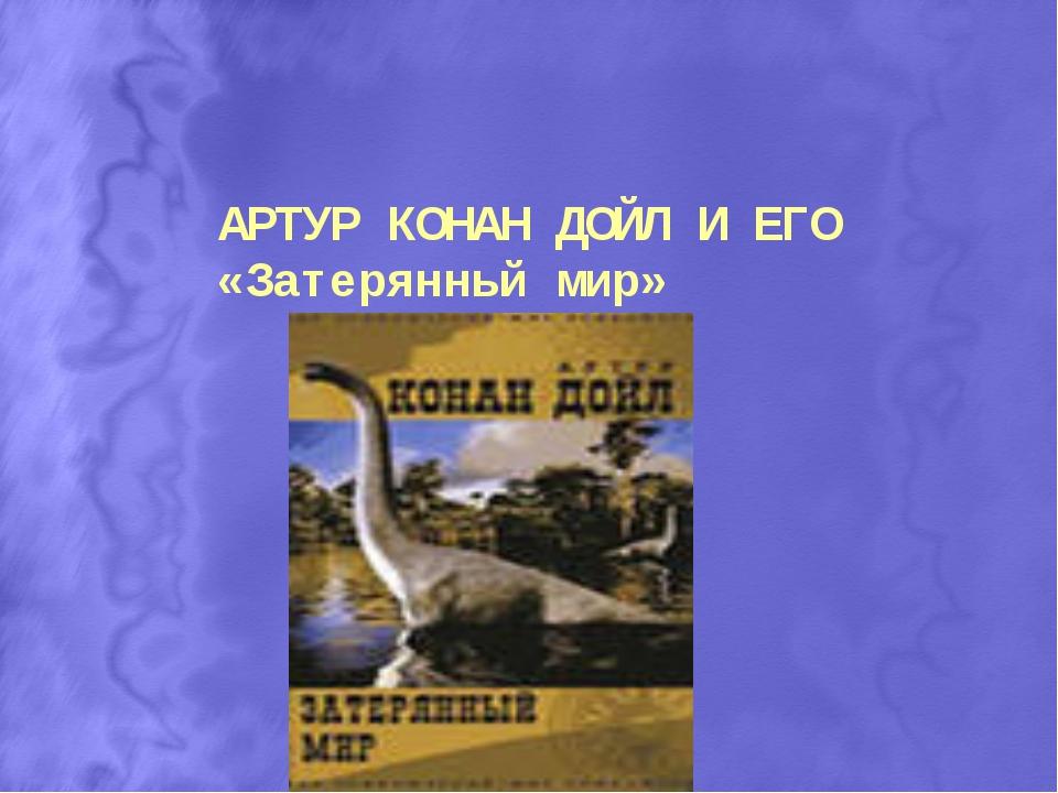 АРТУР КОНАН ДОЙЛ И ЕГО «Затерянный мир»