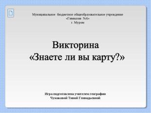 Игра подготовлена учителем географии Чумаковой Тиной Геннадьевной Муниципальн