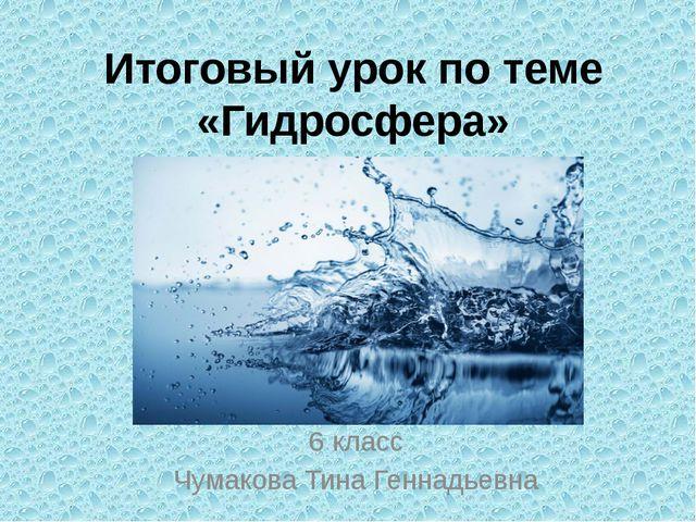 Итоговый урок по теме «Гидросфера» 6 класс Чумакова Тина Геннадьевна