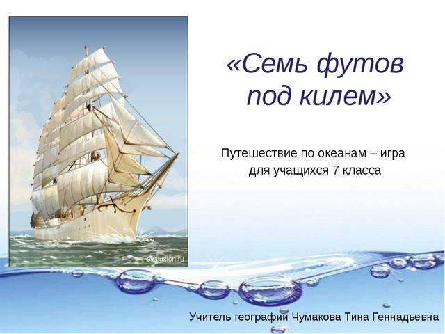 «Семь футов под килем» Путешествие по океанам – игра для учащихся 7 класса Уч...
