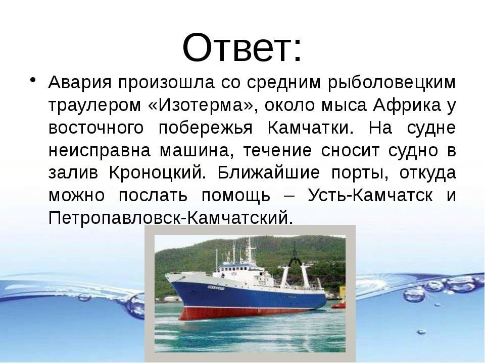 Ответ: Авария произошла со средним рыболовецким траулером «Изотерма», около м...