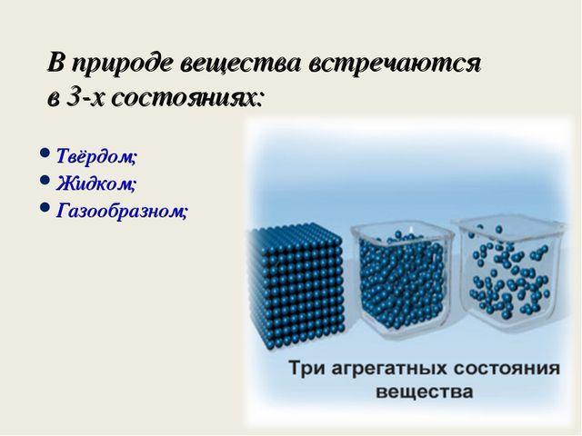 В природе вещества встречаются в 3-х состояниях: Твёрдом; Жидком; Газообразном;