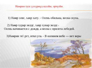 1) Намр элвг, хавр хату. - Осень обильна, весна скупа. 2) Намр хурар эклдг,