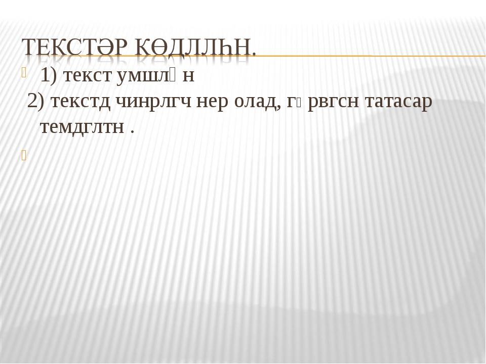 1) текст умшлһн 2) текстд чинрлгч нер олад, гӨрвгсн татасар темдглтн .