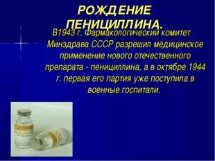 РОЖДЕНИЕ ПЕНИЦИЛЛИНА. В1943 г. Фармакологический комитет Минздрава СССР разре
