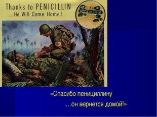«Спасибо пенициллину …он вернется домой!»