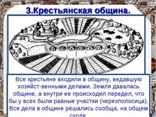 3.Крестьянская община. Все крестьяне входили в общину, ведавшую хозяйст-венны