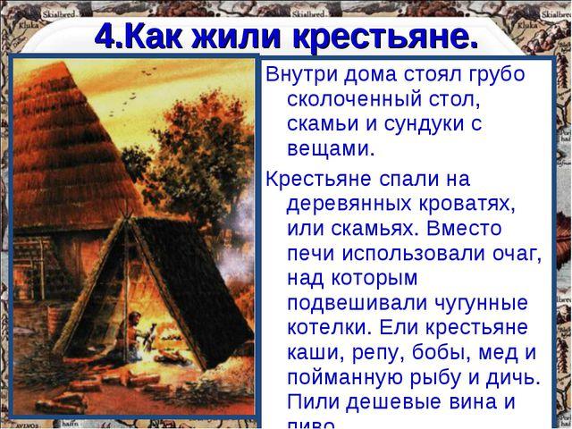 4.Как жили крестьяне. Внутри дома стоял грубо сколоченный стол, скамьи и сунд...