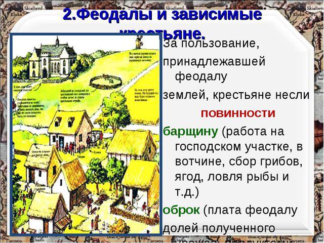 2.Феодалы и зависимые крестьяне. За пользование, принадлежавшей феодалу земле...