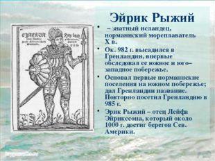 Эйрик Рыжий – знатный исландец, норманнский мореплаватель Хв. Ок. 982г. выс