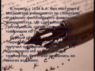 В период с 1838 А.А. Фет поступил в Московский университет на словесное отде