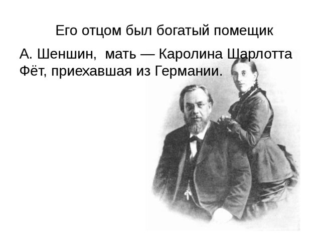 Его отцом был богатый помещик А. Шеншин, мать — Каролина Шарлотта Фёт, при...