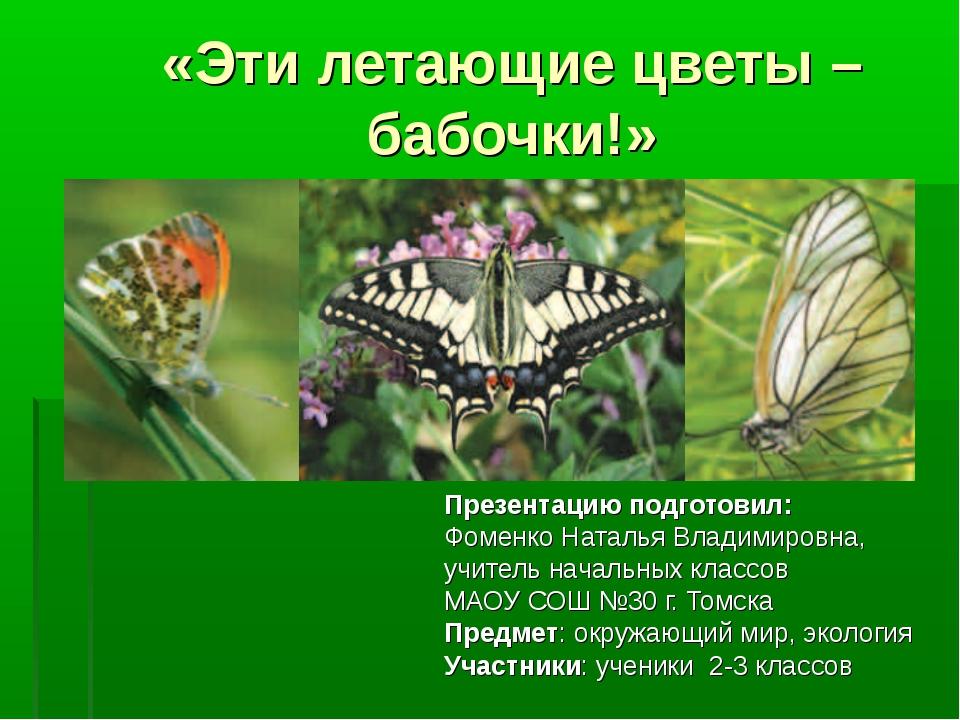 «Эти летающие цветы – бабочки!» Презентацию подготовил: Фоменко Наталья Влади...