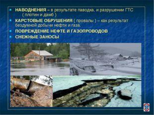 НАВОДНЕНИЯ – в результате паводка, и разрушении ГТС ( плотин и дамб ) КАРСТОВ